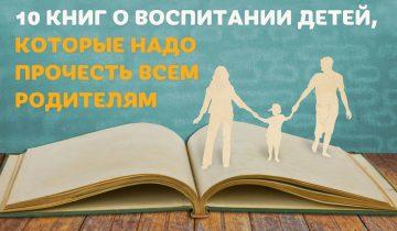 10 книг о воспитании детей, которые надо прочесть всем родителям!